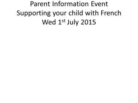 Parent Information Event Supporting your child with French Wed 1 st July 2015.