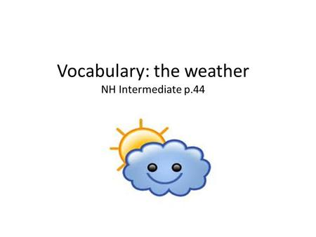 Vocabulary: the weather NH Intermediate p.44 NH. adjectivenounverb.