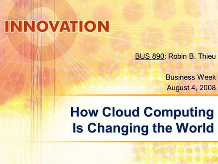 How Cloud Computing Is Changing the World BUS 890: Robin B. Thieu Business Week August 4, 2008.