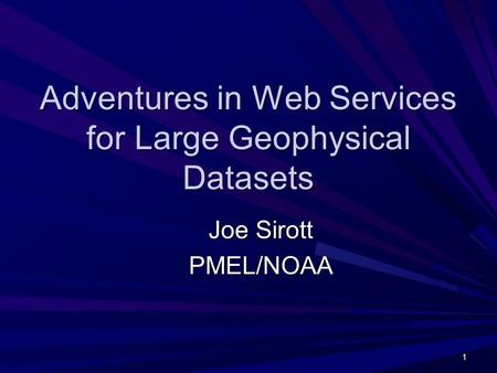 1 Adventures in Web Services for Large Geophysical Datasets Joe Sirott PMEL/NOAA.