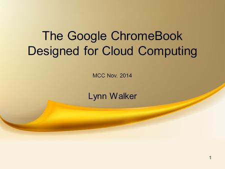 The Google ChromeBook Designed for Cloud Computing Lynn Walker MCC Nov. 2014 1.