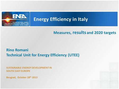 Energy Efficiency in Italy Measures, results and 2020 targets Rino Romani Technical Unit for Energy Efficiency (UTEE) SUSTAINABLE ENERGY DEVELOPMENT IN.