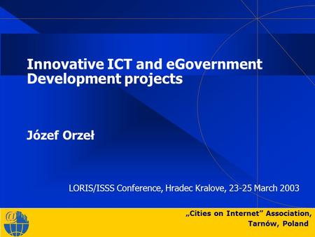 """Cities on Internet"" Association, Tarnów, Poland Innovative ICT and eGovernment Development projects Józef Orzeł LORIS/ISSS Conference, Hradec Kralove,"