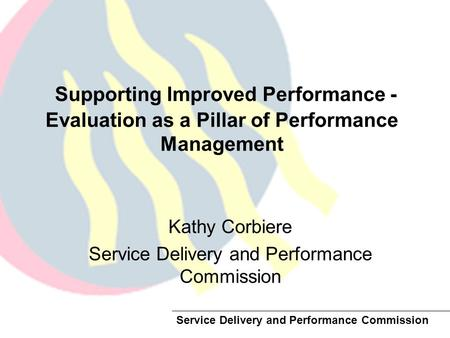 Service Delivery and Performance Commission Supporting Improved Performance - Evaluation as a Pillar of Performance Management Kathy Corbiere Service Delivery.