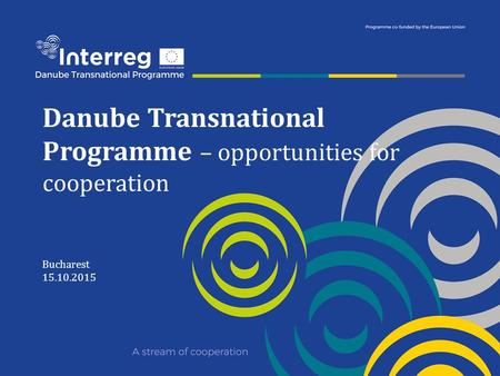 Danube Transnational Programme – opportunities for cooperation Bucharest 15.10.2015.