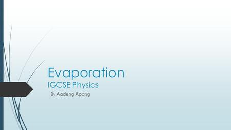 Evaporation IGCSE Physics By Aadeng Apang. What is Evaporation ?  Evaporation is the process in which the more energetic particles from the surface of.