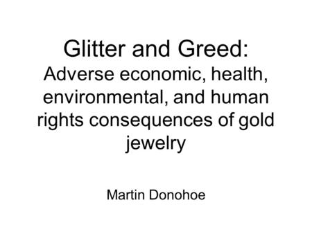 Glitter and Greed: Adverse economic, health, environmental, and human rights consequences of gold jewelry Martin Donohoe.