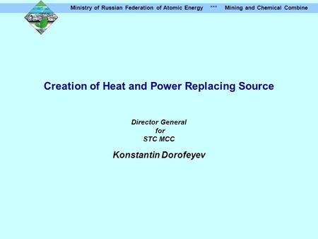 Ministry of Russian Federation of Atomic Energy *** Mining and Chemical Combine Creation of Heat and Power Replacing Source Director General for STC MCC.