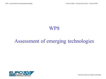 WP8 – Assessment of emerging technologies EuroVO-AIDA – First periodic review – 24 April 2009 Françoise Genova, Project Coordinator WP8 Assessment of emerging.