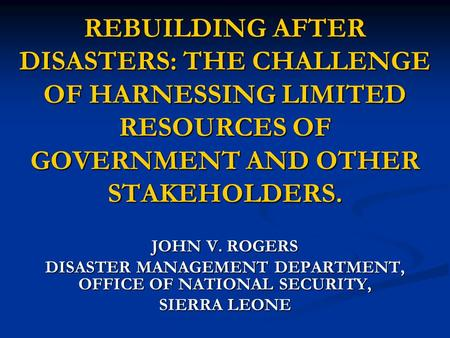 REBUILDING AFTER DISASTERS: THE CHALLENGE OF HARNESSING LIMITED RESOURCES OF GOVERNMENT AND OTHER STAKEHOLDERS. JOHN V. ROGERS DISASTER MANAGEMENT DEPARTMENT,