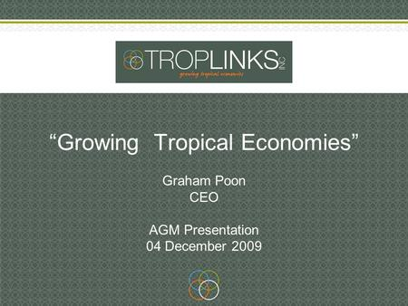 """Growing Tropical Economies"" Graham Poon CEO AGM Presentation 04 December 2009."