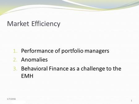 Slide 9-1 Market Efficiency 1. Performance of portfolio managers 2. Anomalies 3. Behavioral Finance as a challenge to the EMH 1/7/2016 1.