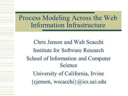 Process Modeling Across the Web Information Infrastructure Chris Jensen and Walt Scacchi Institute for Software Research School of Information and Computer.