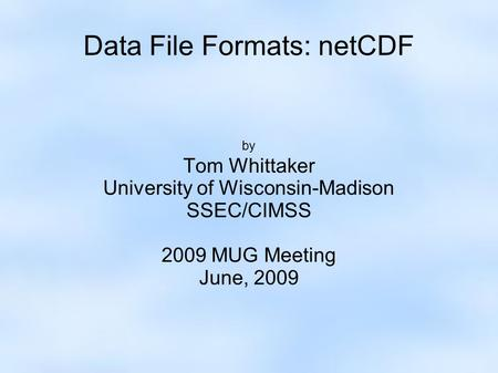 Data File Formats: netCDF by Tom Whittaker University of Wisconsin-Madison SSEC/CIMSS 2009 MUG Meeting June, 2009.
