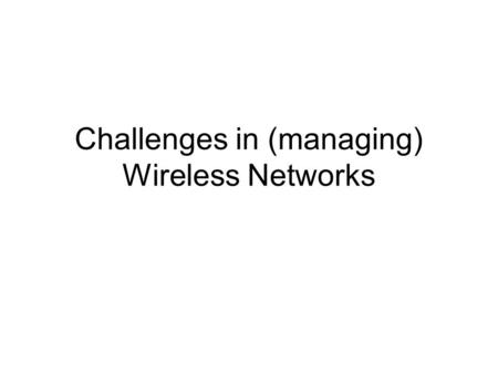 Challenges in (managing) Wireless Networks. Different types Licensed vs. unlicensed spectrum UWB GPRS 802.11 Bluetooth Asymmetric networks (data on TV.