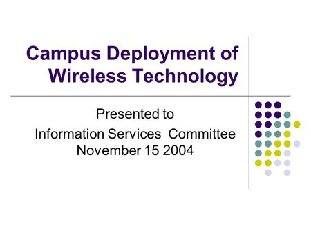 Campus Deployment of Wireless Technology Presented to Information Services Committee November 15 2004.