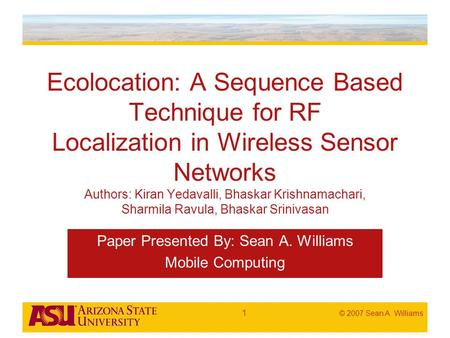 © 2007 Sean A. Williams 1 Ecolocation: A Sequence Based Technique for RF Localization in Wireless Sensor Networks Authors: Kiran Yedavalli, Bhaskar Krishnamachari,