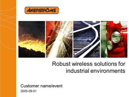 Robust wireless solutions for industrial environments Customer name/event 2005-09-01.