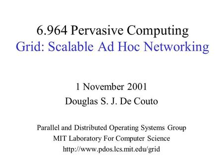 6.964 Pervasive Computing Grid: Scalable Ad Hoc Networking 1 November 2001 Douglas S. J. De Couto Parallel and Distributed Operating Systems Group MIT.