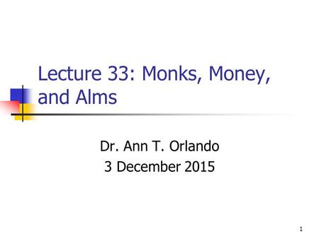 Lecture 33: Monks, Money, and Alms Dr. Ann T. Orlando 3 December 2015 1.