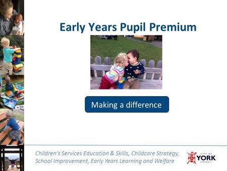 Children's Services Education & Skills, Childcare Strategy, School Improvement, Early Years Learning and Welfare Early Years Pupil Premium Making a difference.