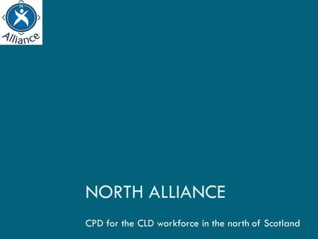 NORTH ALLIANCE CPD for the CLD workforce in the north of Scotland.