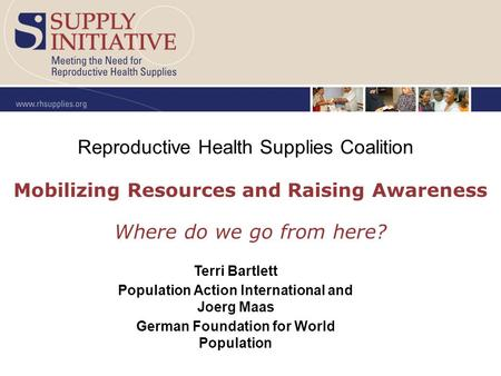 Mobilizing Resources and Raising Awareness Where do we go from here? Reproductive Health Supplies Coalition Terri Bartlett Population Action International.