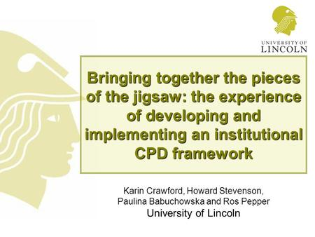 Bringing together the pieces of the jigsaw: the experience of developing and implementing an institutional CPD framework Karin Crawford, Howard Stevenson,