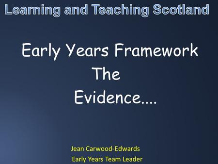 Early Years Framework The Evidence.... Jean Carwood-Edwards Early Years Team Leader.