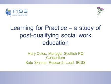 Learning for Practice – a study of post-qualifying social work education Mary Coles: Manager Scottish PQ Consortium Kate Skinner: Research Lead, IRISS.