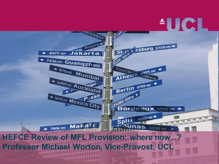 HEFCE Review of MFL Provision: where now … ? Professor Michael Worton, Vice-Provost, UCL.