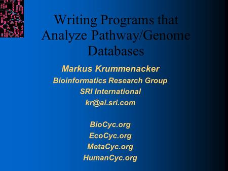 Writing Programs that Analyze Pathway/Genome Databases Markus Krummenacker Bioinformatics Research Group SRI International BioCyc.org EcoCyc.org.