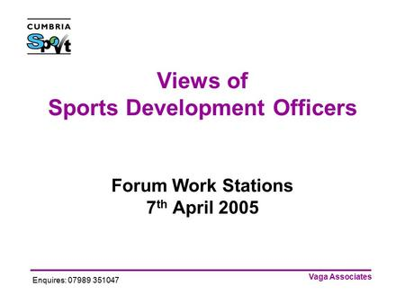 Vaga Associates Enquires: 07989 351047 Views of Sports Development Officers Forum Work Stations 7 th April 2005.