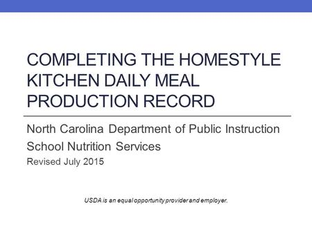 COMPLETING THE HOMESTYLE KITCHEN DAILY MEAL PRODUCTION RECORD North Carolina Department of Public Instruction School Nutrition Services Revised July 2015.