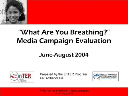 """What Are You Breathing?"" Media Campaign June-August 2004 ""What Are You Breathing?"" Media Campaign Evaluation June-August 2004 Prepared by the EnTER Program."