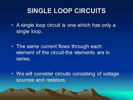 SINGLE LOOP CIRCUITS A single loop circuit is one which has only a single loop. The same current flows through each element of the circuit-the elements.