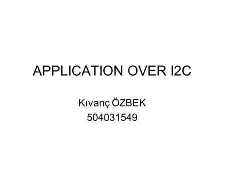 APPLICATION OVER I2C Kıvanç ÖZBEK 504031549. What is I2C? 2-wired communication interface Communication protocol used in small areas Defined in 1980's.
