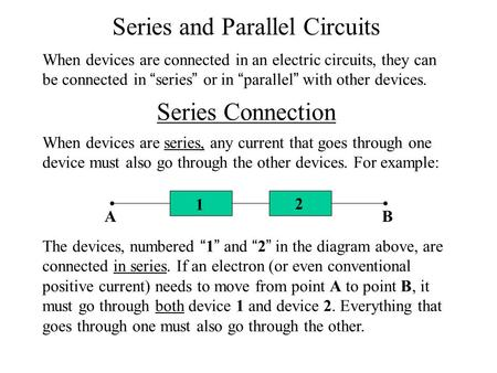 "Series and Parallel Circuits When devices are connected in an electric circuits, they can be connected in "" series "" or in "" parallel "" with other devices."