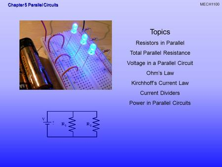 Chapter 5 Parallel Circuits MECH1100 Topics Resistors in Parallel Total Parallel Resistance Voltage in a Parallel Circuit Ohm's Law Kirchhoff's Current.