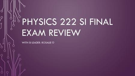 PHYSICS 222 SI FINAL EXAM REVIEW WITH SI LEADER: ROSALIE.