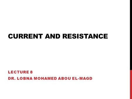 CURRENT AND RESISTANCE LECTURE 8 DR. LOBNA MOHAMED ABOU EL-MAGD.