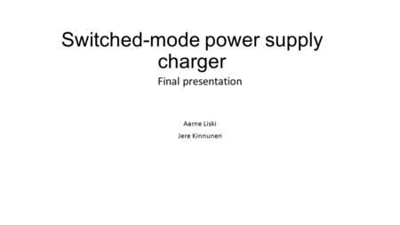 Switched-mode power supply charger Aarne Liski Jere Kinnunen Final presentation.
