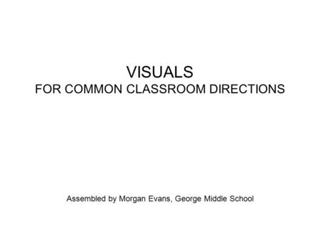 VISUALS FOR COMMON CLASSROOM DIRECTIONS Assembled by Morgan Evans, George Middle School.