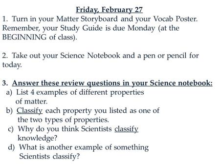 Friday, February 27 1. Turn in your Matter Storyboard and your Vocab Poster. Remember, your Study Guide is due Monday (at the BEGINNING of class). 2. Take.