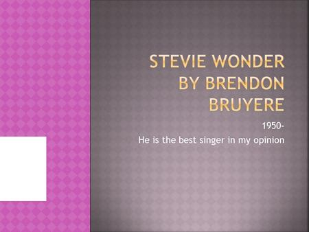 1950- He is the best singer in my opinion  Stevie wonder was only twelve when he won his first 15 Grammy awards.  Stevie wonder won the presidential.