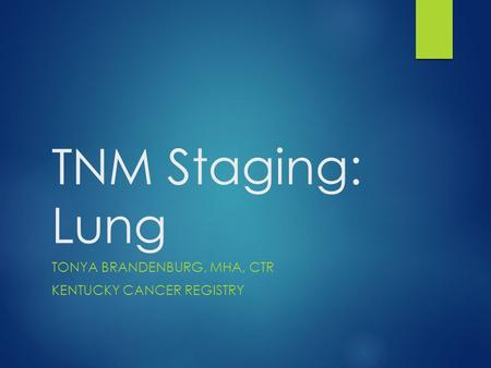 TNM Staging: Lung TONYA BRANDENBURG, MHA, CTR KENTUCKY CANCER REGISTRY.