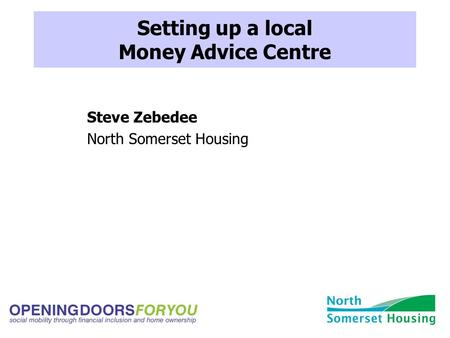Setting up a local Money Advice Centre Steve Zebedee North Somerset Housing.