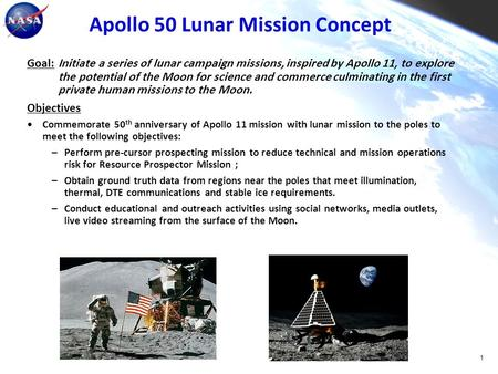 Apollo 50 Lunar Mission Concept Goal: Initiate a series of lunar campaign missions, inspired by Apollo 11, to explore the potential of the Moon for science.
