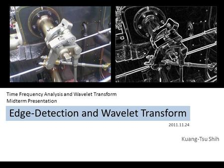 Edge-Detection and Wavelet Transform Kuang-Tsu Shih Time Frequency Analysis and Wavelet Transform Midterm Presentation 2011.11.24.