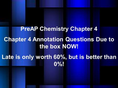 PreAP Chemistry Chapter 4 Chapter 4 Annotation Questions Due to the box NOW! Late is only worth 60%, but is better than 0%!